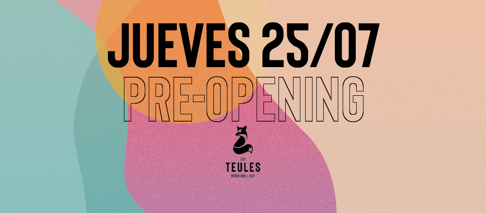 PRE-OPENING JUEVES 25/7 @ LES TEULES LES TEULES